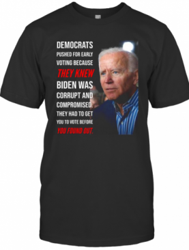 Democrats Pushed For Early Voting Because They Knew Biden Was Corrupt And Compromised They Had To Get You To Vote Before You Found Out T-Shirt