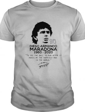 Diego Armando Maradona 10 RIP 1969 2020 To See The Ball To Run After It Makes me the happiest man in the world shirt