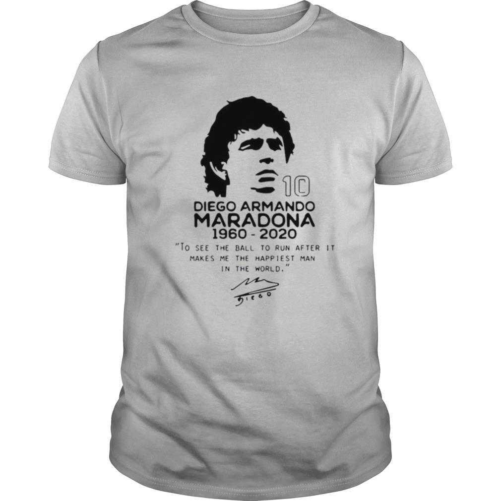 Diego Armando Maradona 10 RIP 1969 2020 To See The Ball To Run After It Makes me the happiest man in the world shirt0