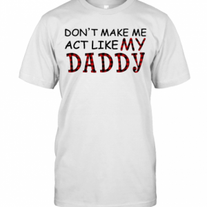 Don'T Make Me Act Like My Daddy T-Shirt Classic Men's T-shirt