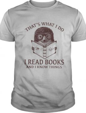 Hedgehog That's What I Do Read Books And I Know Things shirt