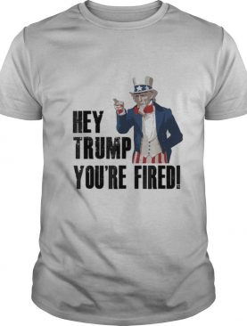 Hey Trump You're Fired Uncle Sam America Election shirt