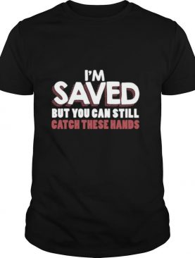 I'm Saved But You Can Still Catch These Hands shirt