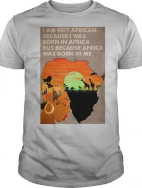 I Am Not African Because I Was Born In Africa But Because Africa Was Born In Me Prairie Girl shirt
