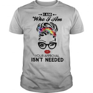 I Am Who I Am Your Approval Isn't Needed shirt