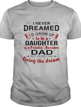 I Never Dreamed I'd Grow Up Daughter Of A Freakin' Awesome Dad shirt
