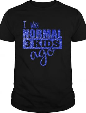 I Was Normal 3 Kids Ago Shirt By shirt