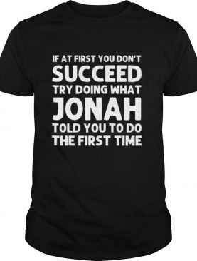 If At First You Don't Succeed Try Doing What Jonah Quote shirt