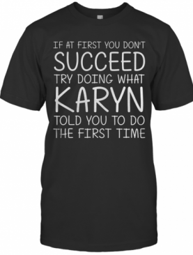 If At First You Don'T Succeed Try Doing What Karyn Told You To Do The First Time T-Shirt