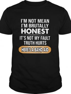 I'm Not Mean I'm Brutally Honest It's Not My Fault Truth Hurts Here's A Band Aid shirt