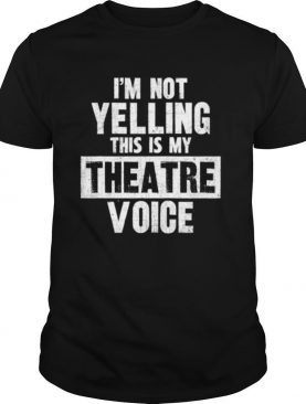 I'm Not Yelling This Is My Theatre Voice shirt