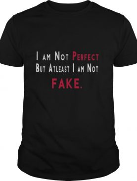 I'm not perfect but atleast im not fake shirt