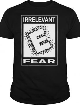 Irrelevant fear shirt