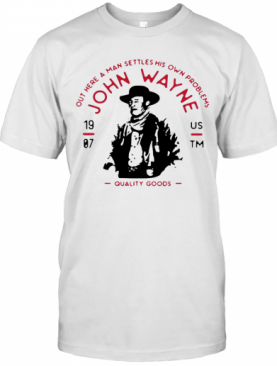 John Wayne Out Here A Man Settles His Own Problems Quality Goods T-Shirt