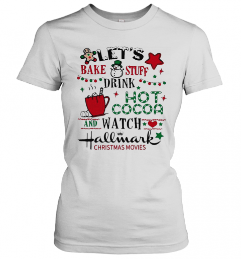 Lets Bake Stuff Drink Hot Cocoa And Watch Hallmark Christmas Movies T-Shirt Classic Women's T-shirt