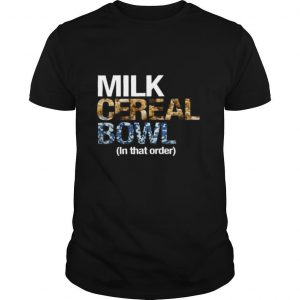 Milk Cereal Bowl In That Order shirt