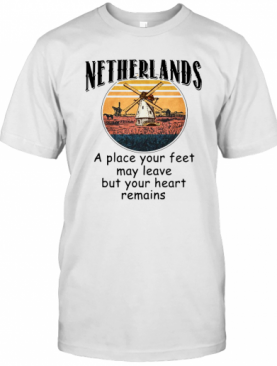 Netherlands A Place Your Feet May Leave Heart Remains T-Shirt