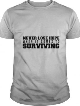 Never Lose Hope When It Comes To Surviving shirt