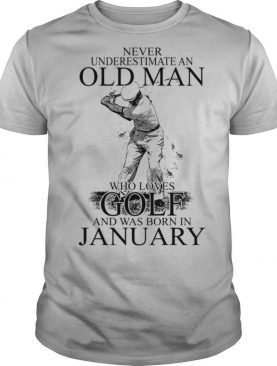 Never Underestimate An Old Man Who Loves Golf And Was Born In January shirt