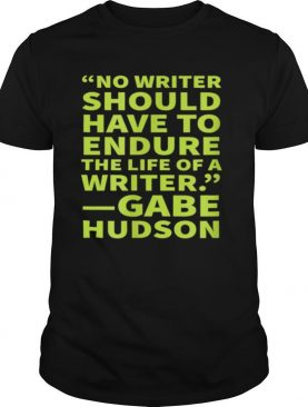 No Writer Should Have to Endure the Life of a Writer shirt