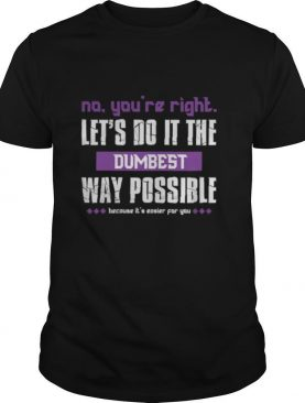 No You're Right Let's Do It The Dumbest Way Possible shirt