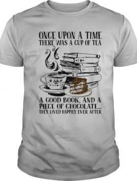 Once Upon A Time There Was A Cup Of Tea A Good Book And A Piece Of Chocolate They Lived Happily Ever After shirt