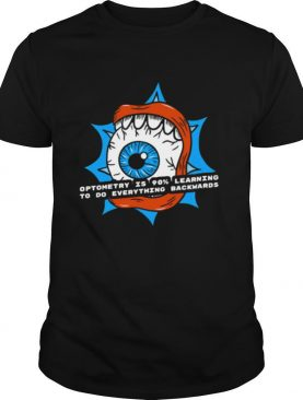 Optometry Is 90% Learning To Do Everything Backwards shirt