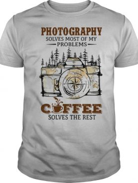 Photography Solves Most Of My Problems Coffee Solves The Rest shirt
