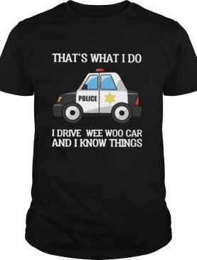 Police That's What I Do I Drive Wee Woo Car And I Know Things shirt