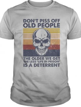 Skull Don't Piss Off Old People The Older We Get The Less Life In Prison Is A Deterrent Vintage shirt