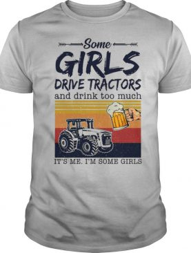 Some Girls Drive Tractors And Drink Too Much It's Me I'm Some Girls Vintage shirt