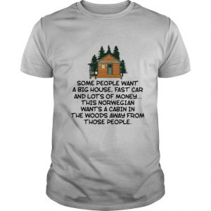 Some People Want A Big House Fast Car And Lots Of Money This Norwegian Wants A Cabin In The Woods Away From Those People shirt