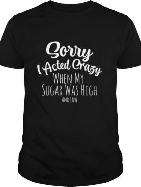 Sorry I Acted Crazy Blood Sugar shirt