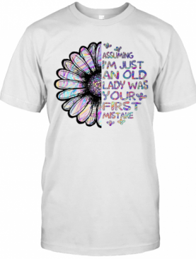 Sunflower Assuming I'M Just An Old Lady Was Your First Mistake T-Shirt