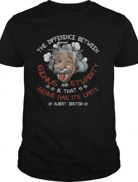 The Difference Between Genius And Stupidity Is That Genius Has Its Limits Albert Einstein shirt