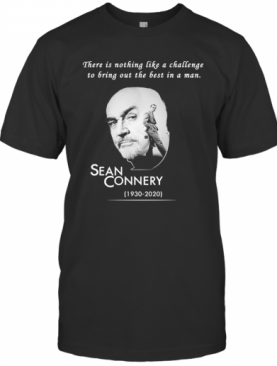 There Is Nothing Like A Challenge To Bring Out The Best In A Man Sean Connery 1930 2020 T-Shirt