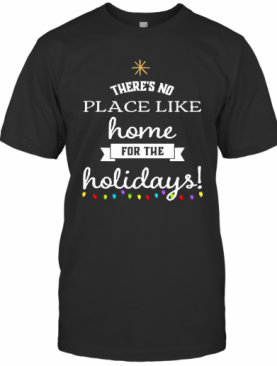 Theres No Place Like Home For The Holydays Christmas T-Shirt