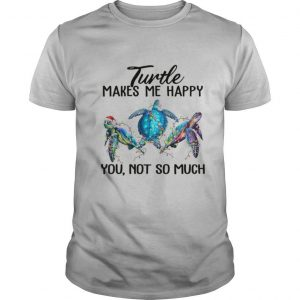 Turtle Makes Me Happy You Not So Much shirt