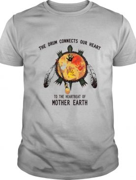 Turtle Native The Drum Connects Our Heart To The Heart Beat Of Mother Earth shirt
