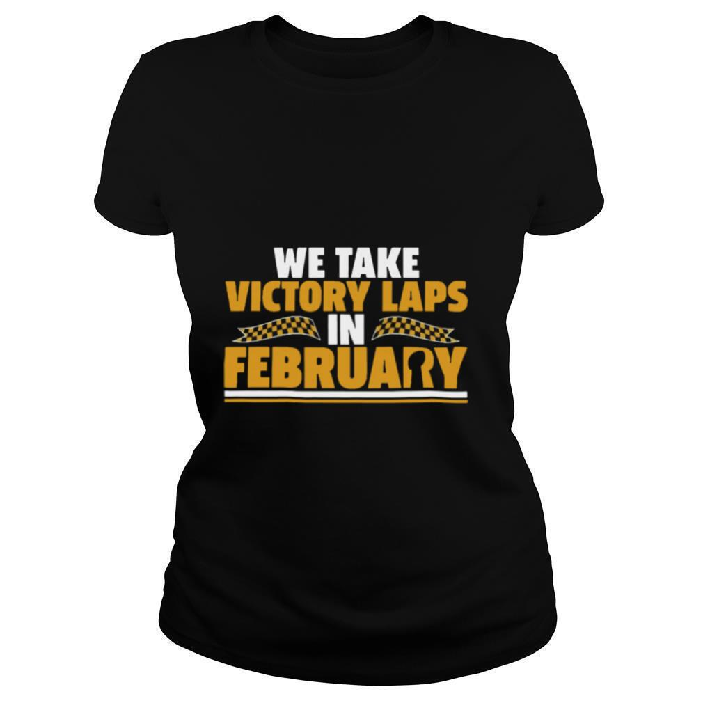 We Take Victory Laps In February shirt