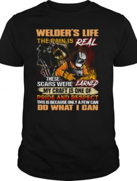 Welders Life The Pain Is Real These Scars Were Earned My Craft Is One Of Pride And Respect Do What I Can shirt