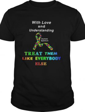 With Love And Understanding Treat Like Everybody Else Austism Spectrum Ribbon shirt