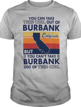You Can Take This Girl Out Of Burbank But You Can't Take Burbank Out Of This Girl Vintage shirt