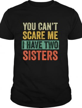 You Cant Scare Me I Have Two Sisters Brothers shirt