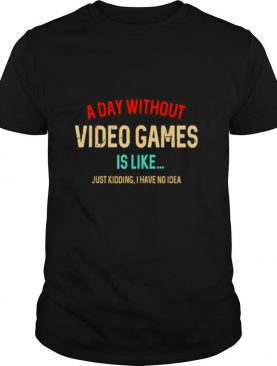 A Day Without Video Games Is Like Funny Gamer Gaming shirt