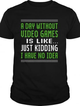 A Day Without Video Games Is Like Just Hiding I Have No Idea Christmas shirt
