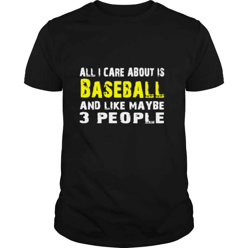 All I care about is Baseball and like maybe 3 people shirt0