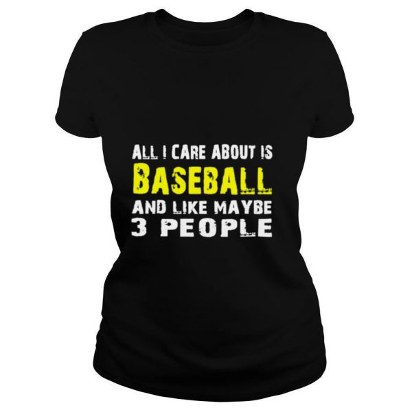 All I care about is Baseball and like maybe 3 people shirt