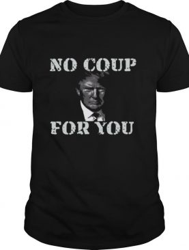 Anti Trump Slogan Quote No Coup For You shirt