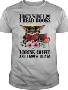 Baby Yoda thats what I do I read Books I drink Coffee and I know things shirt